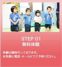 STEP 01 無料体験 体験は随時行っております。 お気軽に電話・メールにてご予約ください。
